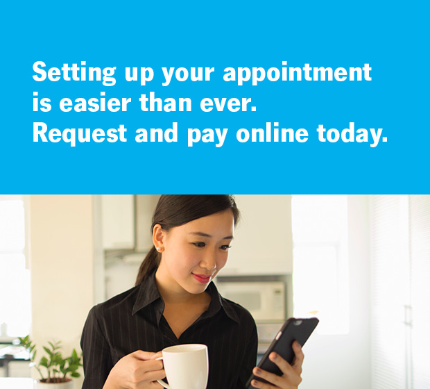Setting up your appointment is easier than ever. Request and pay online today.