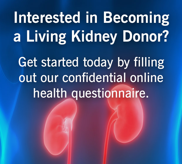 Interested in becoming a living kidney donor? Get started today by filing out our confidential online health questionnaire.