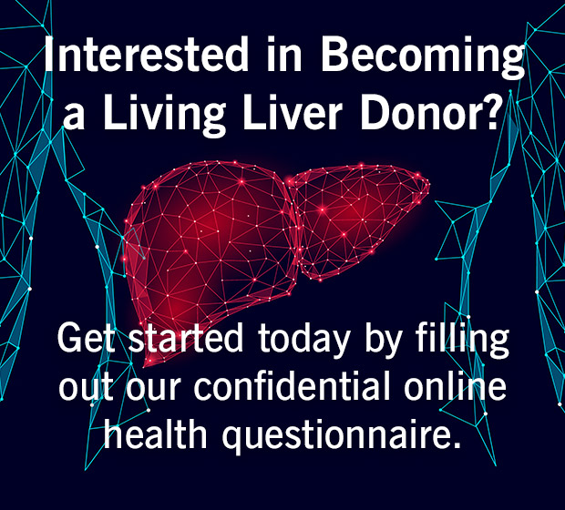 Interested in becoming a living liver donor? Get started today by filing out our confidential online health questionnaire.