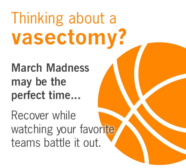 Thinking about a vasectomy? March Madness may be the perfect time. Recover while your favorite teams battle it out.